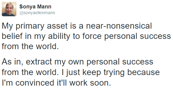 """My primary asset is a near-nonsensical belief in my ability to force personal success from the world. As in, extract my own personal success from the world. I just keep trying because I'm convinced it'll work soon."""